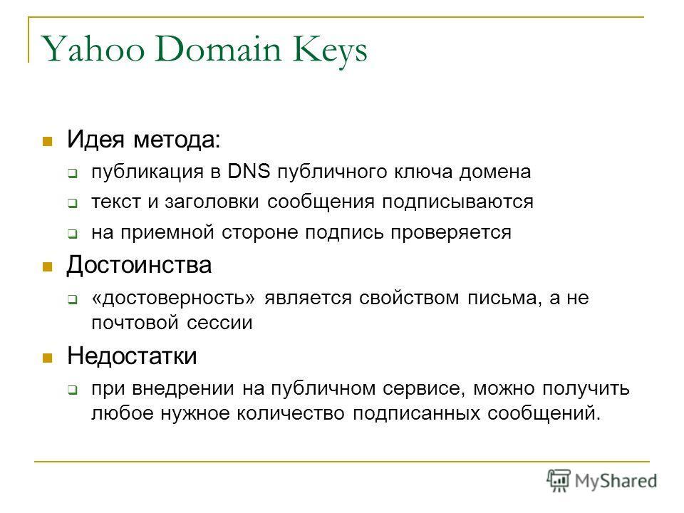 Yahoo Domain Keys Идея метода: публикация в DNS публичного ключа домена текст и заголовки сообщения подписываются на приемной стороне подпись проверяется Достоинства «достоверность» является свойством письма, а не почтовой сессии Недостатки при внедр