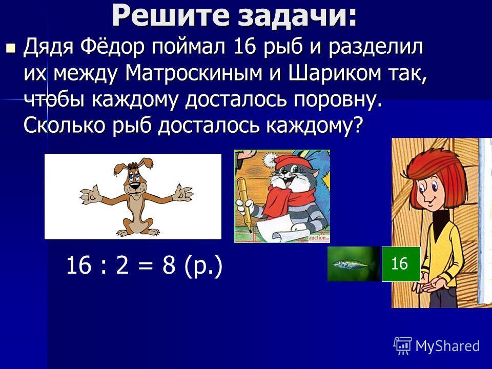 Решите задачи: Решите задачи: Дядя Фёдор поймал 16 рыб и разделил их между Матроскиным и Шариком так, чтобы каждому досталось поровну. Сколько рыб досталось каждому? Дядя Фёдор поймал 16 рыб и разделил их между Матроскиным и Шариком так, чтобы каждом