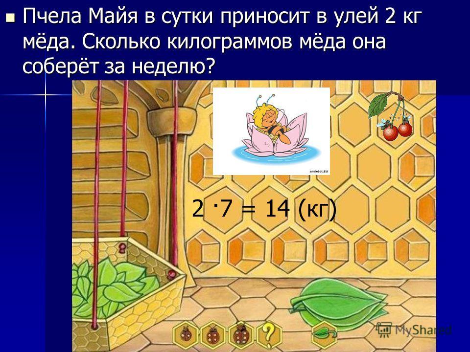Пчела Майя в сутки приносит в улей 2 кг мёда. Сколько килограммов мёда она соберёт за неделю? Пчела Майя в сутки приносит в улей 2 кг мёда. Сколько килограммов мёда она соберёт за неделю? 2 ·7 = 14 (кг)
