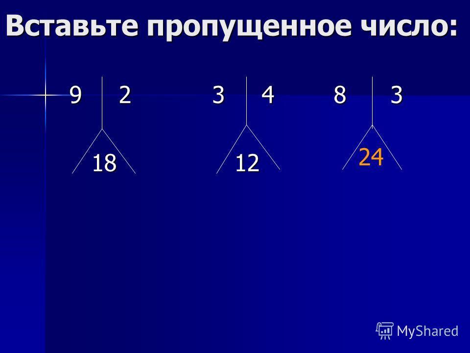 Вставьте пропущенное число: 9 2 3 4 8 3 9 2 3 4 8 3 18 12 18 12 24