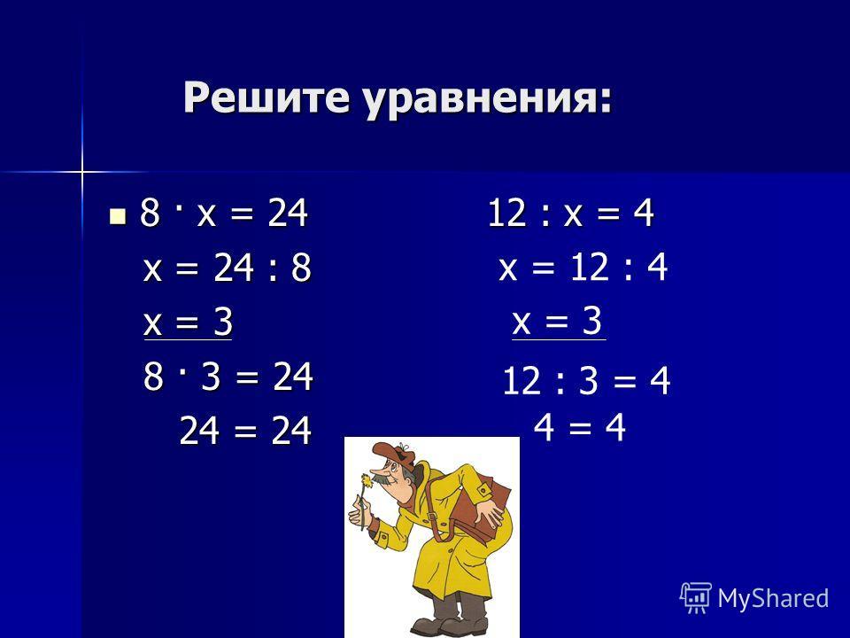 Решите уравнения: Решите уравнения: 8 · х = 24 12 : х = 4 8 · х = 24 12 : х = 4 х = 24 : 8 х = 24 : 8 х = 3 х = 3 8 · 3 = 24 8 · 3 = 24 24 = 24 24 = 24 х = 12 : 4 х = 3 12 : 3 = 4 4 = 4
