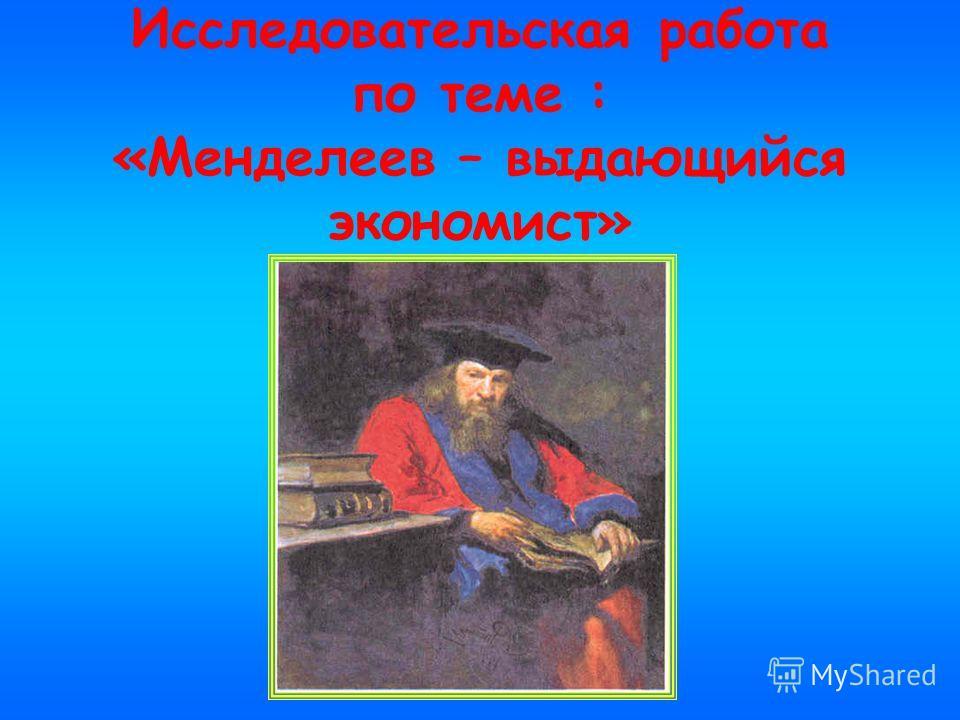 Исследовательская работа по теме : «Менделеев – выдающийся экономист»
