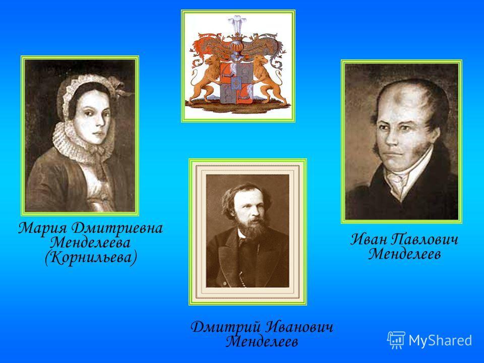 Иван Павлович Менделеев Мария Дмитриевна Менделеева (Корнильева) Дмитрий Иванович Менделеев