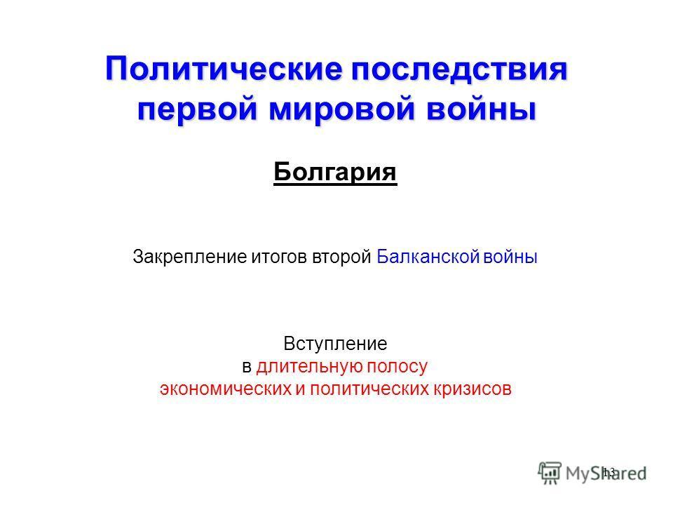 13 Политические последствия первой мировой войны Болгария Закрепление итогов второй Балканской войны Вступление в длительную полосу экономических и политических кризисов