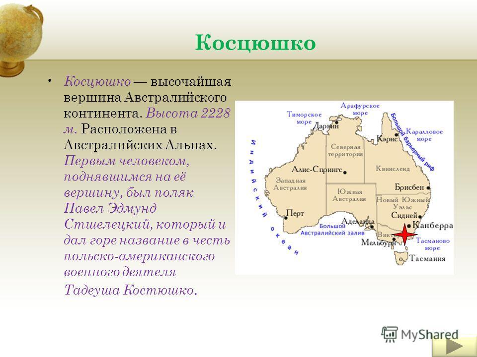 Косцюшко Косцюшко высочайшая вершина Австралийского континента. Высота 2228 м. Расположена в Австралийских Альпах. Первым человеком, поднявшимся на её вершину, был поляк Павел Эдмунд Стшелецкий, который и дал горе название в честь польско-американско