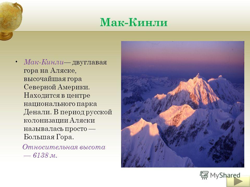 Мак-Кинли Мак-Кинли двуглавая гора на Аляске, высочайшая гора Северной Америки. Находится в центре национального парка Денали. В период русской колонизации Аляски называлась просто Большая Гора. Относительная высота 6138 м.