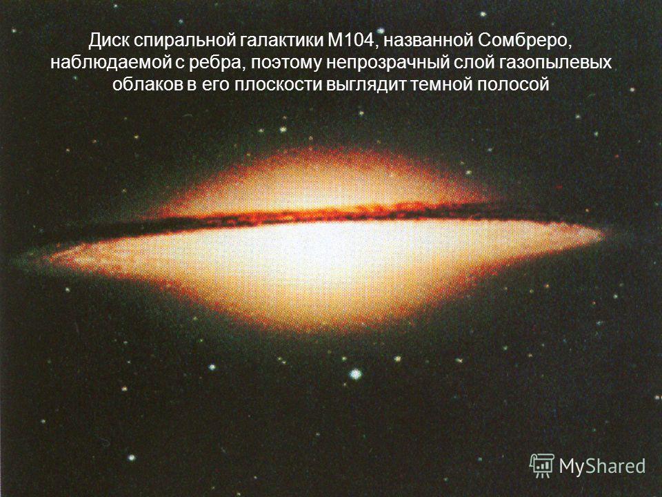 Диск спиральной галактики М104, названной Сомбреро, наблюдаемой с ребра, поэтому непрозрачный слой газопылевых облаков в его плоскости выглядит темной полосой