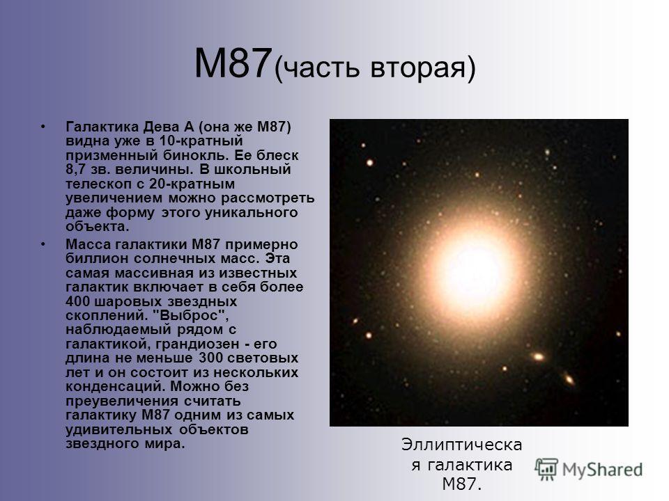 М87 (часть вторая) Галактика Дева А (она же М87) видна уже в 10-кратный призменный бинокль. Ее блеск 8,7 зв. величины. В школьный телескоп с 20-кратным увеличением можно рассмотреть даже форму этого уникального объекта. Масса галактики М87 примерно б