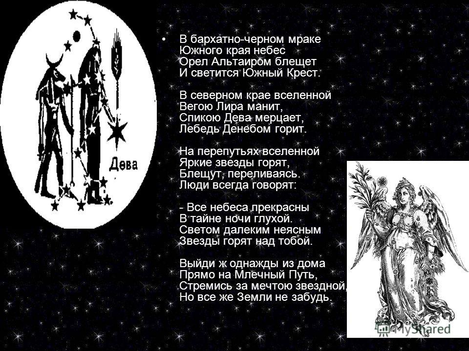 СТИХИСТИХИ В бархатно-черном мраке Южного края небес Орел Альтаиром блещет И светится Южный Крест. В северном крае вселенной Вегою Лира манит, Спикою Дева мерцает, Лебедь Денебом горит. На перепутьях вселенной Яркие звезды горят, Блещут, переливаясь.