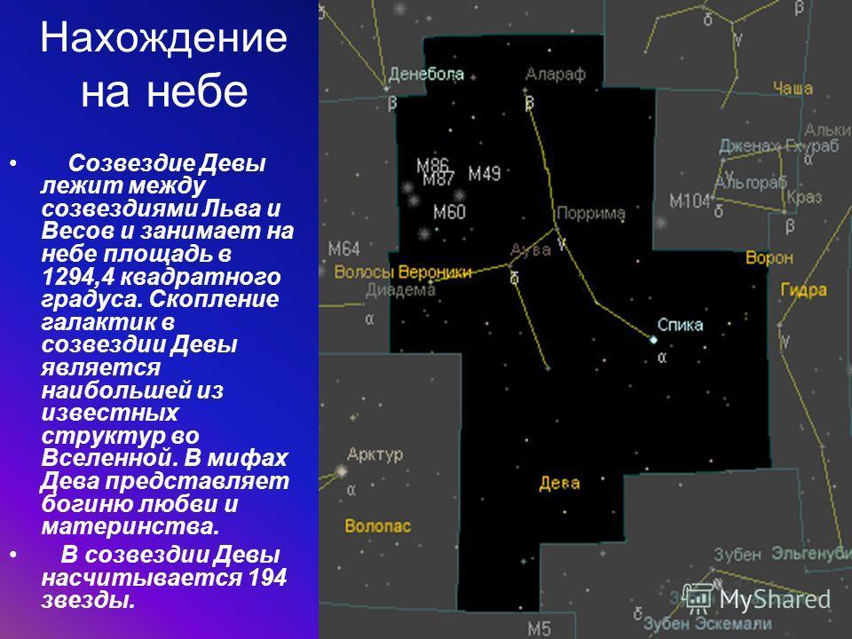 Нахождение на небе Созвездие Девы лежит между созвездиями Льва и Весов и занимает на небе площадь в 1294,4 квадратного градуса. Скопление галактик в созвездии Девы является наибольшей из известных структур во Вселенной. В мифах Дева представляет боги