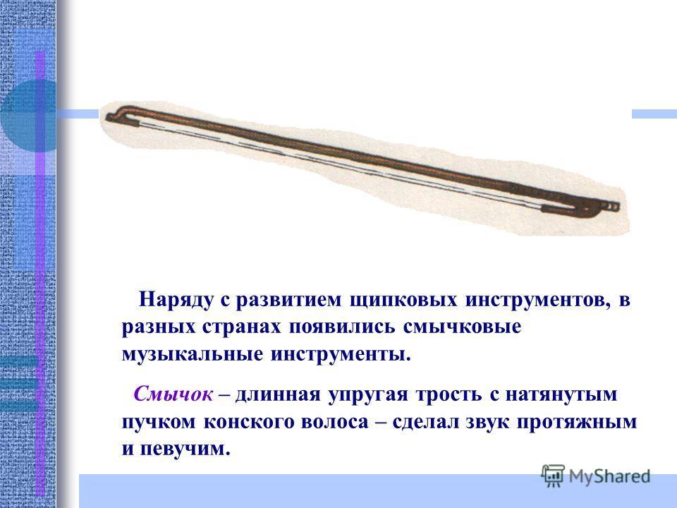 Наряду с развитием щипковых инструментов, в разных странах появились смычковые музыкальные инструменты. Смычок – длинная упругая трость с натянутым пучком конского волоса – сделал звук протяжным и певучим.