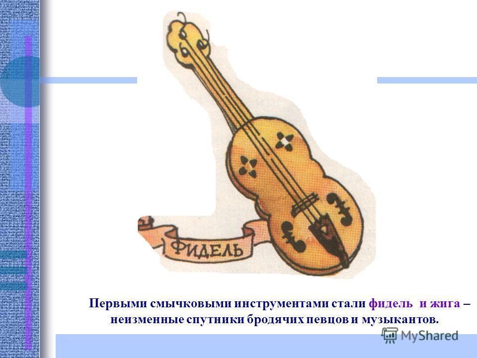 Первыми смычковыми инструментами стали фидель и жига – неизменные спутники бродячих певцов и музыкантов.