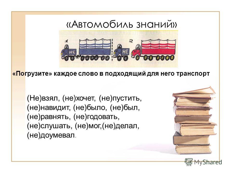 «Автомобиль знаний» (Не)взял, (не)хочет, (не)пустить, (не)навидит, (не)было, (не)был, (не)равнять, (не)годовать, (не)слушать, (не)мог,(не)делал, (не)доумевал. «Погрузите» каждое слово в подходящий для него транспорт