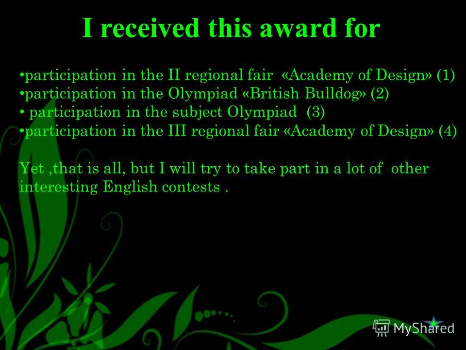 I received this award for participation in the II regional fair «Academy of Design» (1) participation in the Olympiad «British Bulldog» (2) participation in the subject Olympiad (3) participation in the III regional fair «Academy of Design» (4) Yet,t