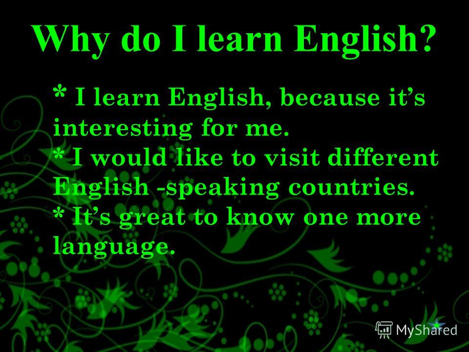 Why do I learn English? * I learn English, because its interesting for me. * I would like to visit different English -speaking countries. * Its great to know one more language.
