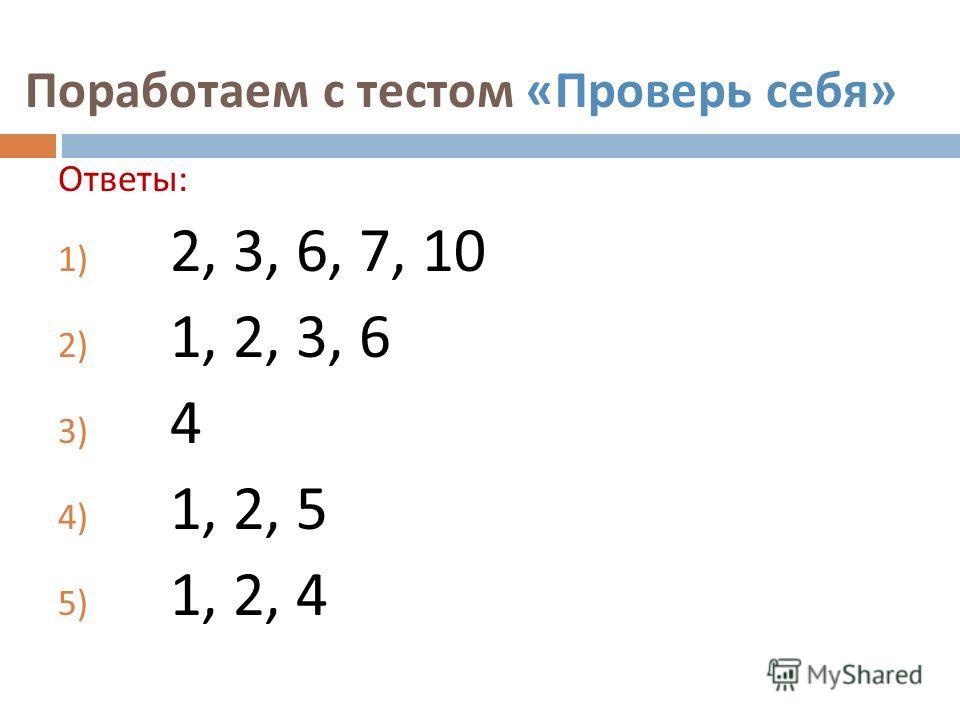 Поработаем с тестом « Проверь себя » Ответы : 1) 2, 3, 6, 7, 10 2) 1, 2, 3, 6 3) 4 4) 1, 2, 5 5) 1, 2, 4
