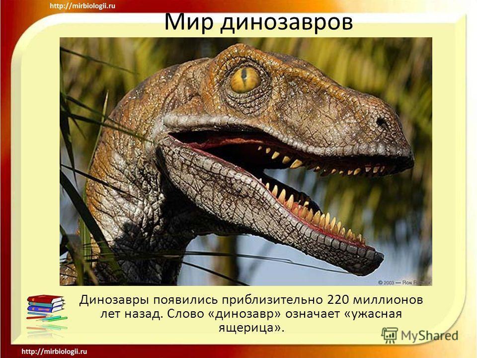 Динозавры появились приблизительно 220 миллионов лет назад. Слово «динозавр» означает «ужасная ящерица».