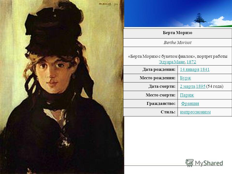 Берта Моризо Berthe Morisot «Берта Моризо с букетом фиалок», портрет работы Эдуара Мане, 1872 Эдуара Мане1872 Дата рождения:14 января14 января 18411841 Место рождения:Бурж Дата смерти:2 марта2 марта 1895 (54 года)1895 Место смерти:Париж Гражданство: