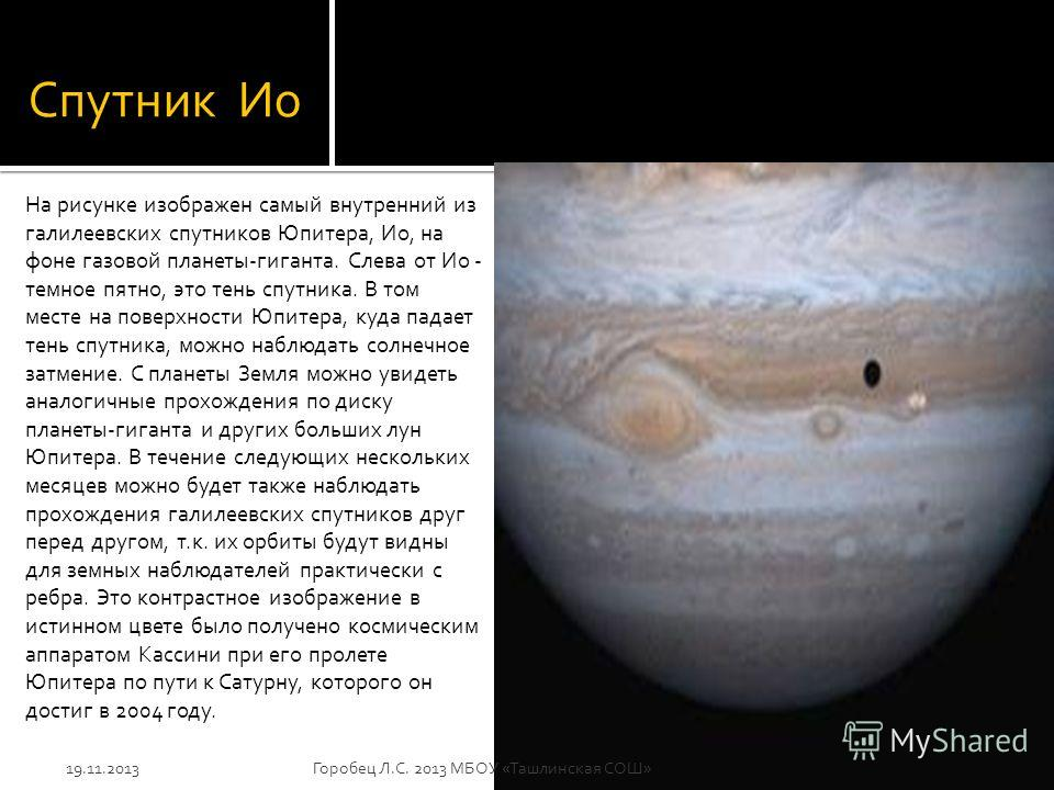 Спутник Ио На рисунке изображен самый внутренний из галилеевских спутников Юпитера, Ио, на фоне газовой планеты-гиганта. Слева от Ио - темное пятно, это тень спутника. В том месте на поверхности Юпитера, куда падает тень спутника, можно наблюдать сол