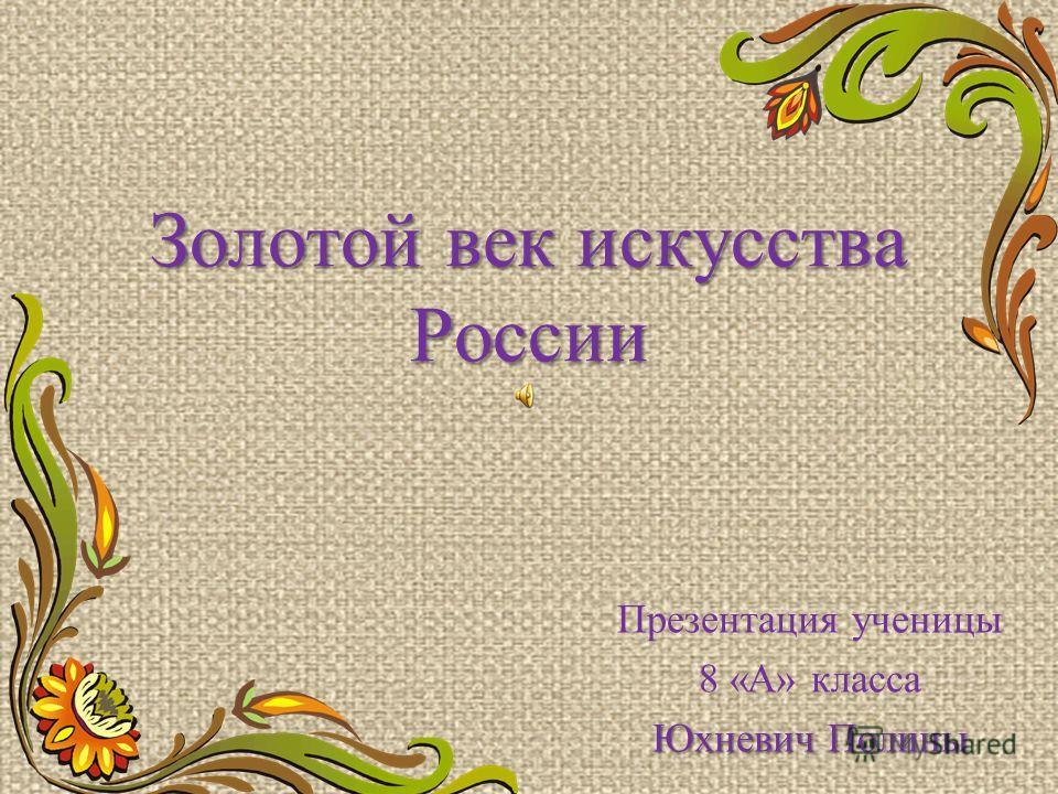 Золотой век искусства России Презентация ученицы 8 «А» класса Юхневич Полины