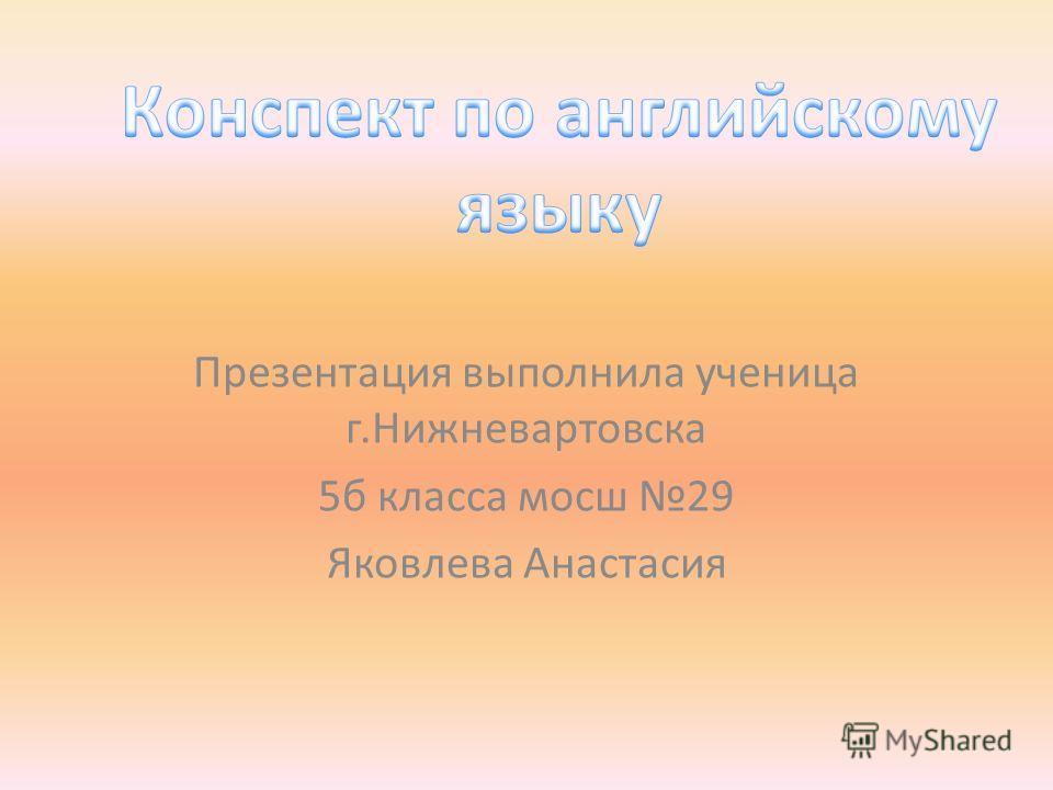 Презентация выполнила ученица г.Нижневартовска 5б класса мосш 29 Яковлева Анастасия