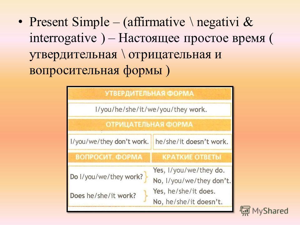 Present Simple – (affirmative \ negativi & interrogative ) – Настоящее простое время ( утвердительная \ отрицательная и вопросительная формы )