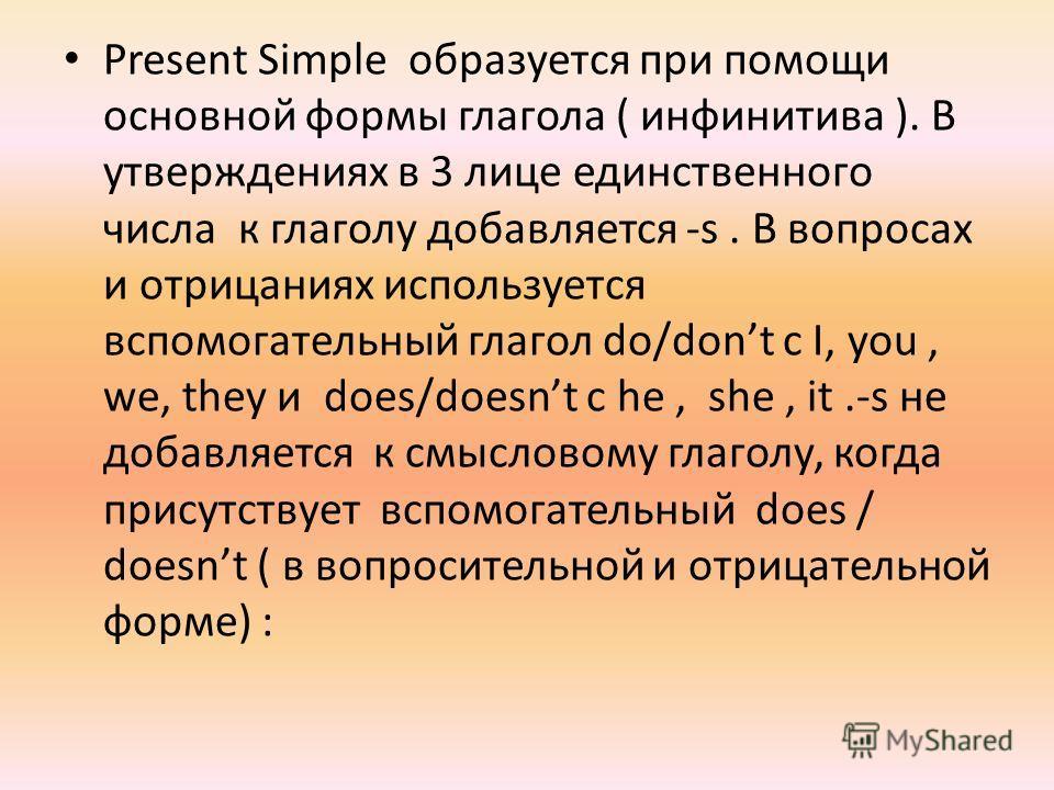 Present Simple образуется при помощи основной формы глагола ( инфинитива ). В утверждениях в 3 лице единственного числа к глаголу добавляется -s. В вопросах и отрицаниях используется вспомогательный глагол do/dont с I, you, we, they и does/doesnt с h