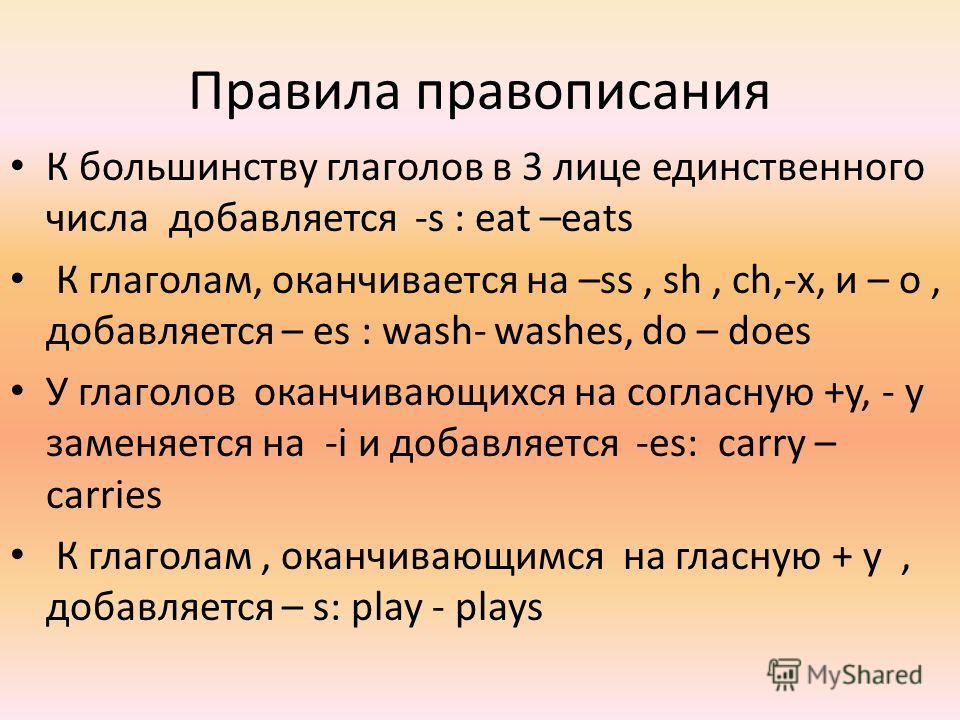 Правила правописания К большинству глаголов в 3 лице единственного числа добавляется -s : eat –eats К глаголам, оканчивается на –ss, sh, ch,-x, и – o, добавляется – es : wash- washes, do – does У глаголов оканчивающихся на согласную +y, - y заменяетс