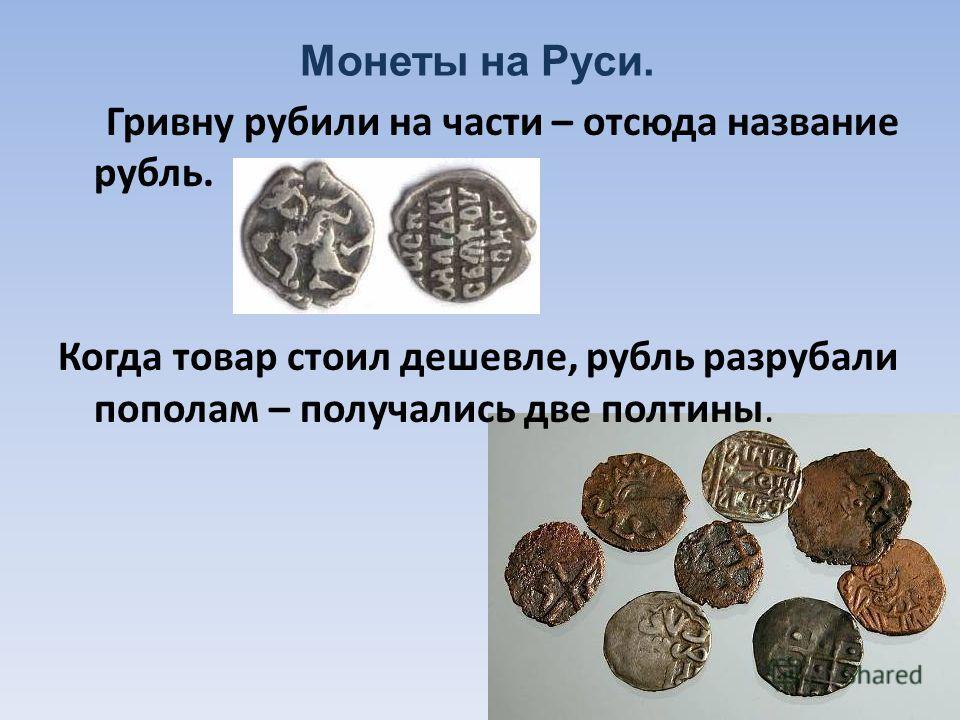 Монеты на Руси. Гривну рубили на части – отсюда название рубль. Когда товар стоил дешевле, рубль разрубали пополам – получались две полтины.