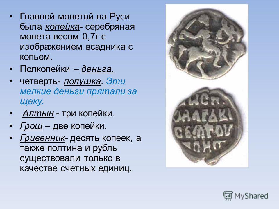 Главной монетой на Руси была копейка- серебряная монета весом 0,7г с изображением всадника с копьем. Полкопейки – деньга. четверть- полушка. Эти мелкие деньги прятали за щеку. Алтын - три копейки. Грош – две копейки. Гривенник- десять копеек, а также