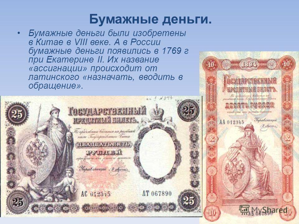 Бумажные деньги. Бумажные деньги были изобретены в Китае в VIII веке. А в России бумажные деньги появились в 1769 г при Екатерине II. Их название «ассигнации» происходит от латинского «назначать, вводить в обращение».
