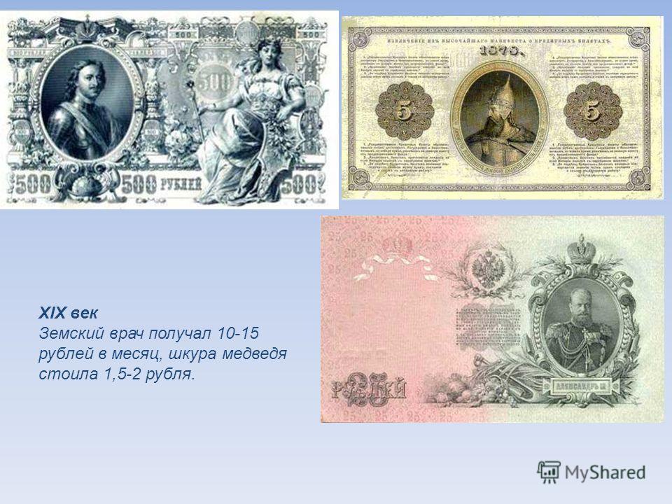 XIX век Земский врач получал 10-15 рублей в месяц, шкура медведя стоила 1,5-2 рубля.