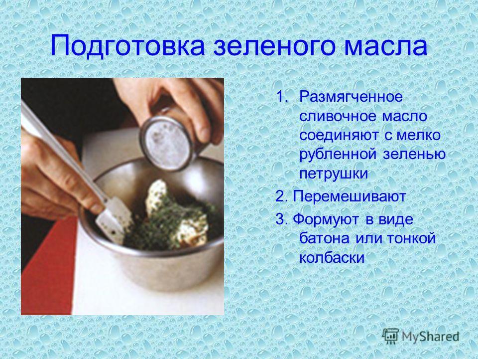 Подготовка зеленого масла 1.Размягченное сливочное масло соединяют с мелко рубленной зеленью петрушки 2. Перемешивают 3. Формуют в виде батона или тонкой колбаски