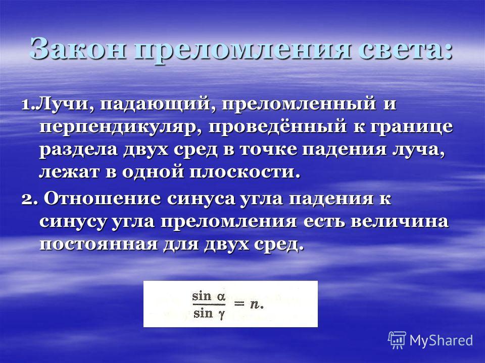 Закон преломления света: 1.Лучи, падающий, преломленный и перпендикуляр, проведённый к границе раздела двух сред в точке падения луча, лежат в одной плоскости. 2. Отношение синуса угла падения к синусу угла преломления есть величина постоянная для дв