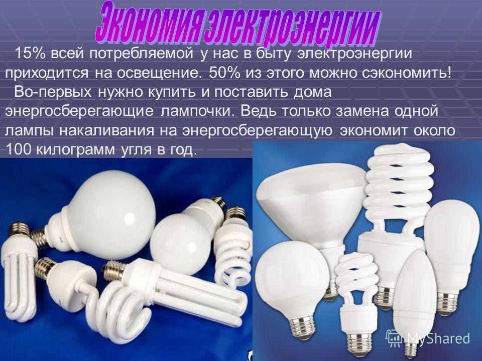 15% всей потребляемой у нас в быту электроэнергии приходится на освещение. 50% из этого можно сэкономить! Во-первых нужно купить и поставить дома энергосберегающие лампочки. Ведь только замена одной лампы накаливания на энергосберегающую экономит око