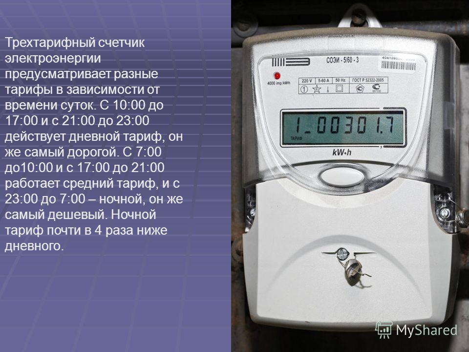 Трехтарифный счетчик электроэнергии предусматривает разные тарифы в зависимости от времени суток. С 10:00 до 17:00 и с 21:00 до 23:00 действует дневной тариф, он же самый дорогой. С 7:00 до10:00 и с 17:00 до 21:00 работает средний тариф, и с 23:00 до