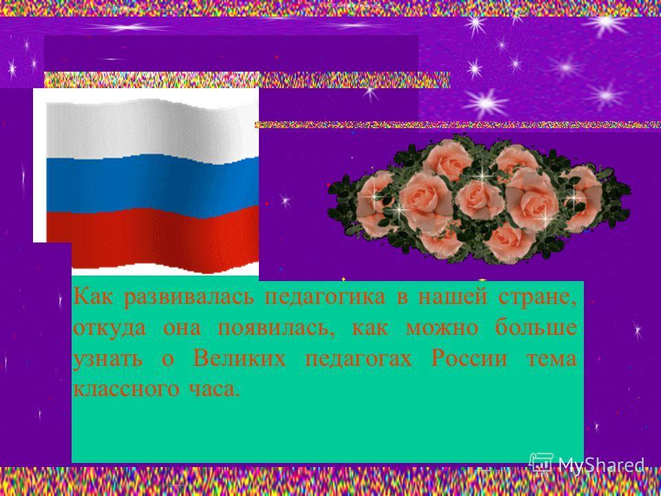 Как развивалась педагогика в нашей стране, откуда она появилась, как можно больше узнать о Великих педагогах России тема классного часа.