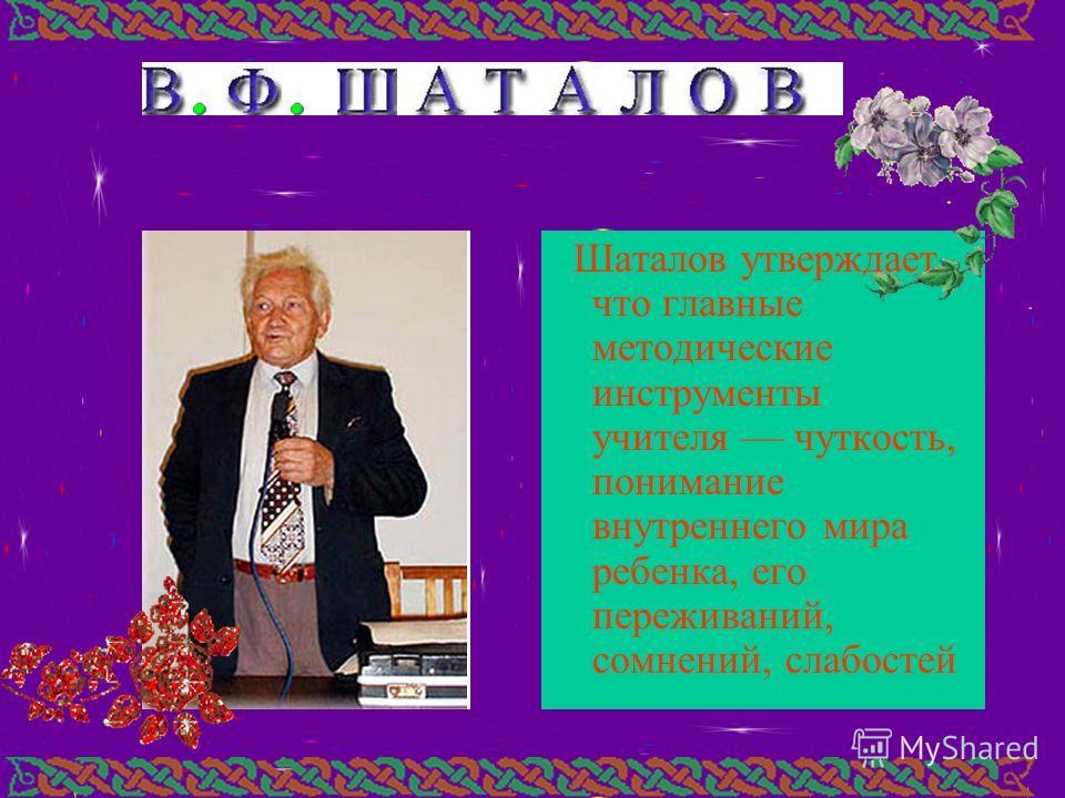 Шаталов утверждает, что главные методические инструменты учителя чуткость, понимание внутреннего мира ребенка, его переживаний, сомнений, слабостей