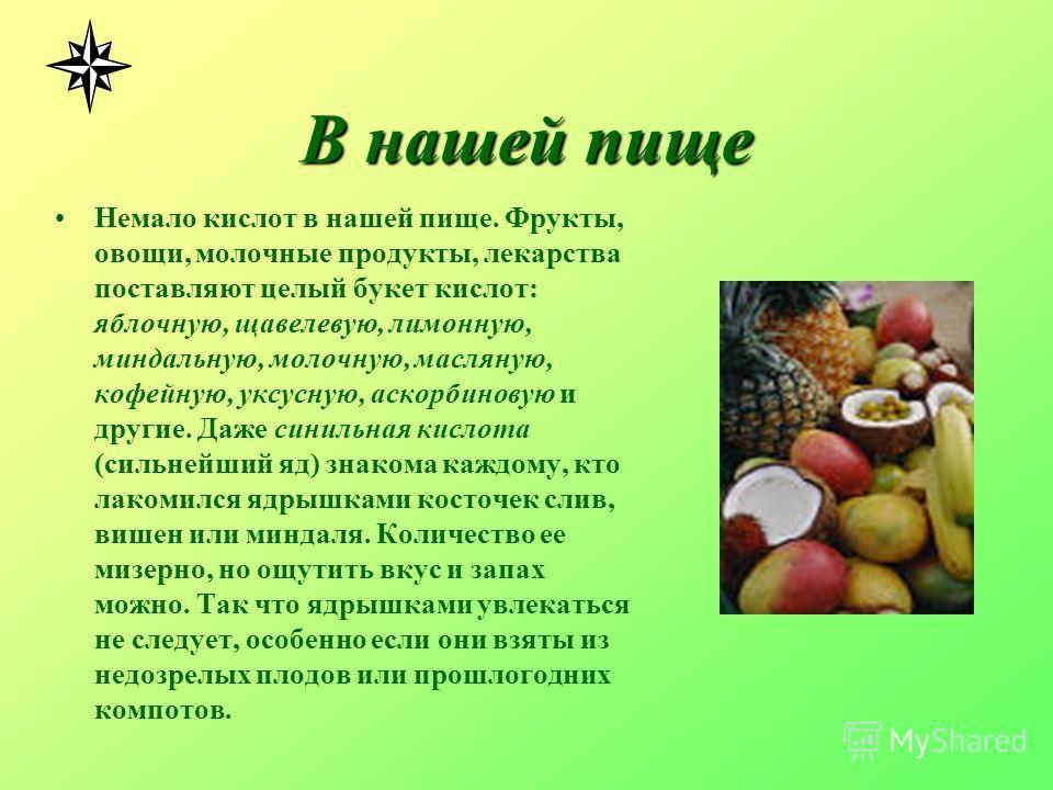 В нашей пище Немало кислот в нашей пище. Фрукты, овощи, молочные продукты, лекарства поставляют целый букет кислот: яблочную, щавелевую, лимонную, миндальную, молочную, масляную, кофейную, уксусную, аскорбиновую и другие. Даже синильная кислота (силь