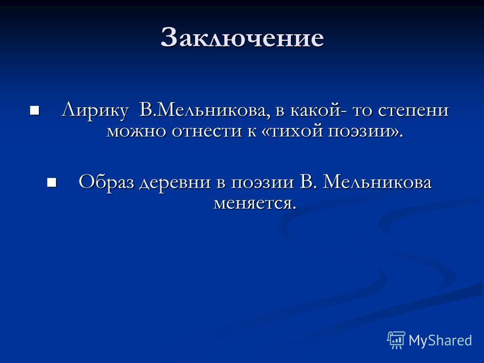 Заключение Лирику В.Мельникова, в какой- то степени можно отнести к «тихой поэзии». Лирику В.Мельникова, в какой- то степени можно отнести к «тихой поэзии». Образ деревни в поэзии В. Мельникова меняется. Образ деревни в поэзии В. Мельникова меняется.
