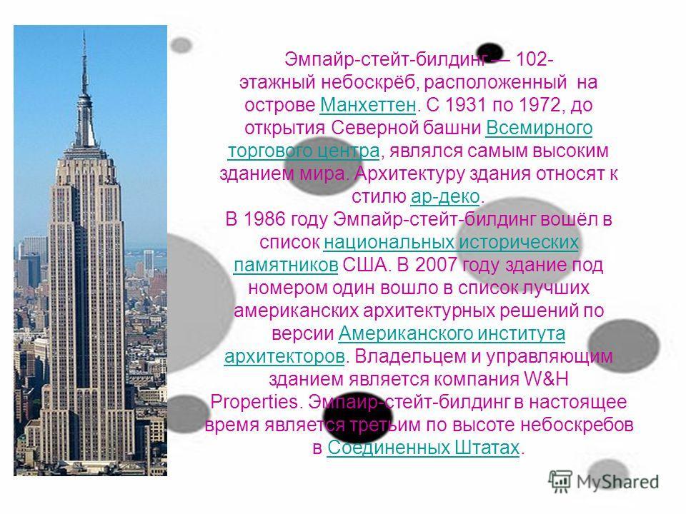 Эмпайр-стейт-билдинг 102- этажный небоскрёб, расположенный на острове Манхеттен. С 1931 по 1972, до открытия Северной башни Всемирного торгового центра, являлся самым высоким зданием мира. Архитектуру здания относят к стилю ар-деко.МанхеттенВсемирног
