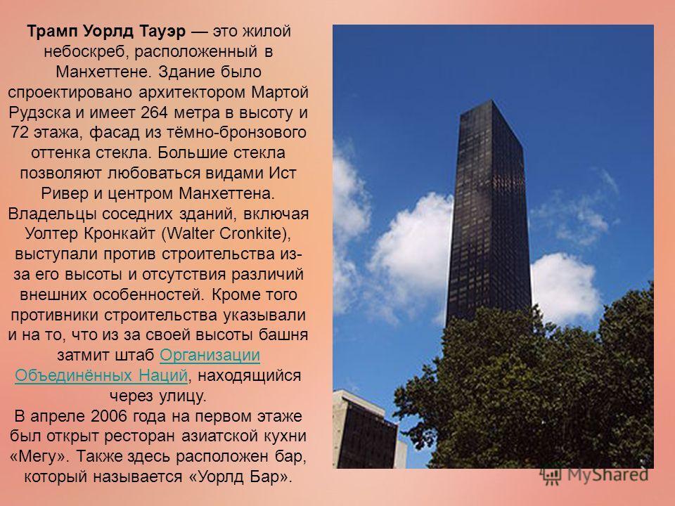 Трамп Уорлд Тауэр это жилой небоскреб, расположенный в Манхеттене. Здание было спроектировано архитектором Мартой Рудзска и имеет 264 метра в высоту и 72 этажа, фасад из тёмно-бронзового оттенка стекла. Большие стекла позволяют любоваться видами Ист