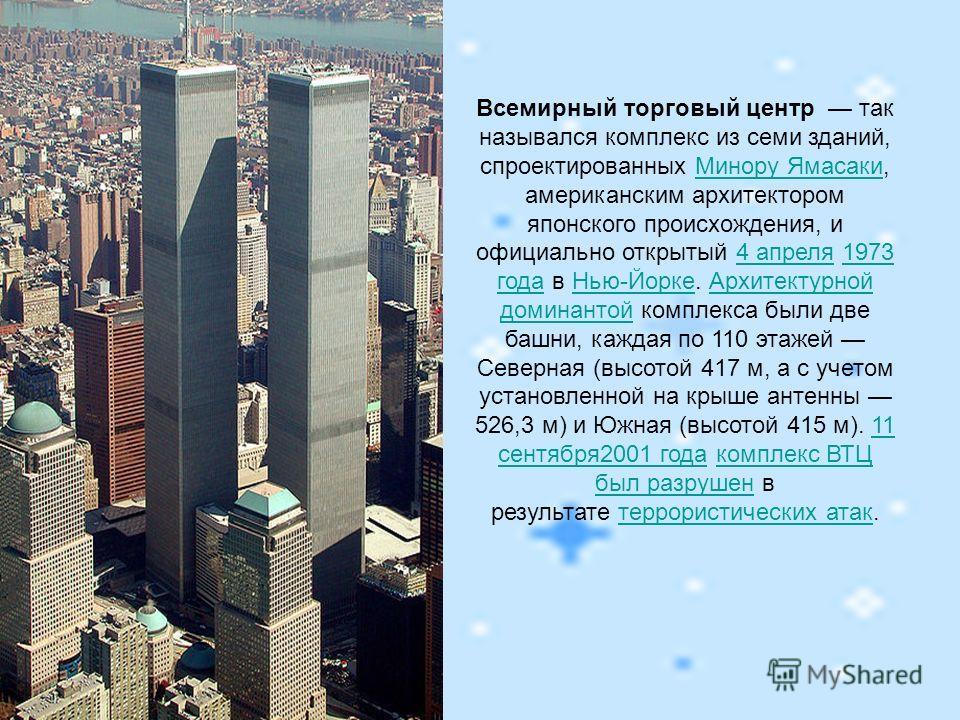 Всемирный торговый центр так назывался комплекс из семи зданий, спроектированных Минору Ямасаки, американским архитектором японского происхождения, и официально открытый 4 апреля 1973 года в Нью-Йорке. Архитектурной доминантой комплекса были две башн