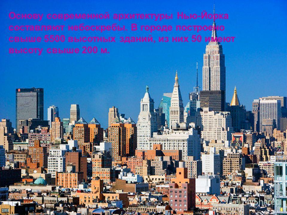Основу современной архитектуры Нью-Йорка составляют небоскребы. В городе построено свыше 5500 высотных зданий, из них 50 имеют высоту свыше 200 м.