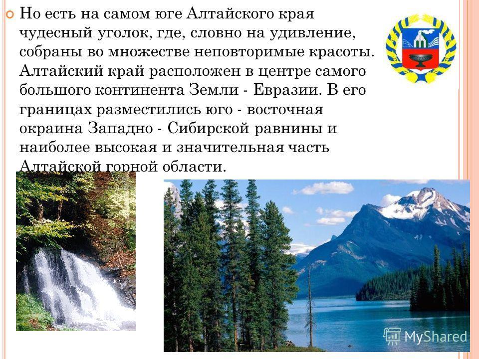 Но есть на самом юге Алтайского края чудесный уголок, где, словно на удивление, собраны во множестве неповторимые красоты. Алтайский край расположен в центре самого большого континента Земли - Евразии. В его границах разместились юго - восточная окра