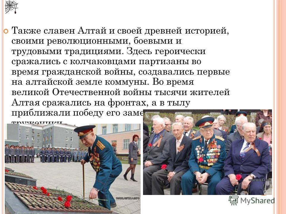 Также славен Алтай и своей древней историей, своими революционными, боевыми и трудовыми традициями. Здесь героически сражались с колчаковцами партизаны во время гражданской войны, создавались первые на алтайской земле коммуны. Во время великой Отечес