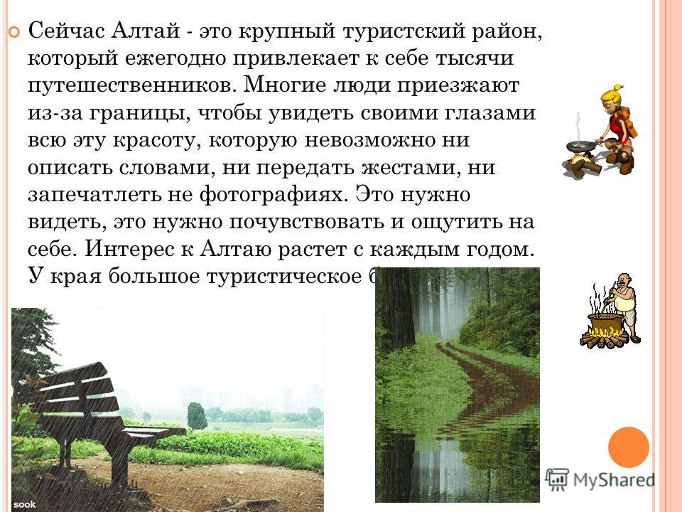 Сейчас Алтай - это крупный туристский район, который ежегодно привлекает к себе тысячи путешественников. Многие люди приезжают из-за границы, чтобы увидеть своими глазами всю эту красоту, которую невозможно ни описать словами, ни передать жестами, ни