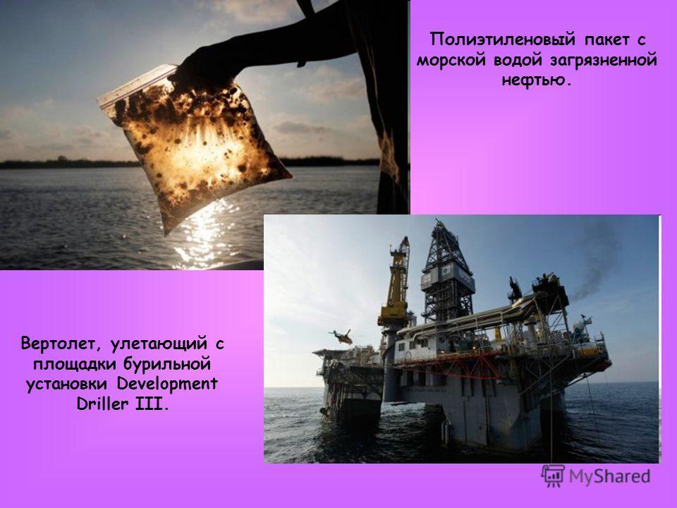 Полиэтиленовый пакет с морской водой загрязненной нефтью. Вертолет, улетающий с площадки бурильной установки Development Driller III.