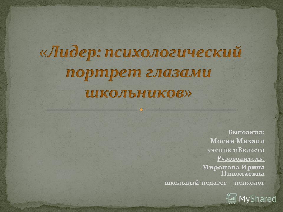 Выполнил: Мосин Михаил ученик 11Вкласса Руководитель: Миронова Ирина Николаевна школьный педагог- психолог