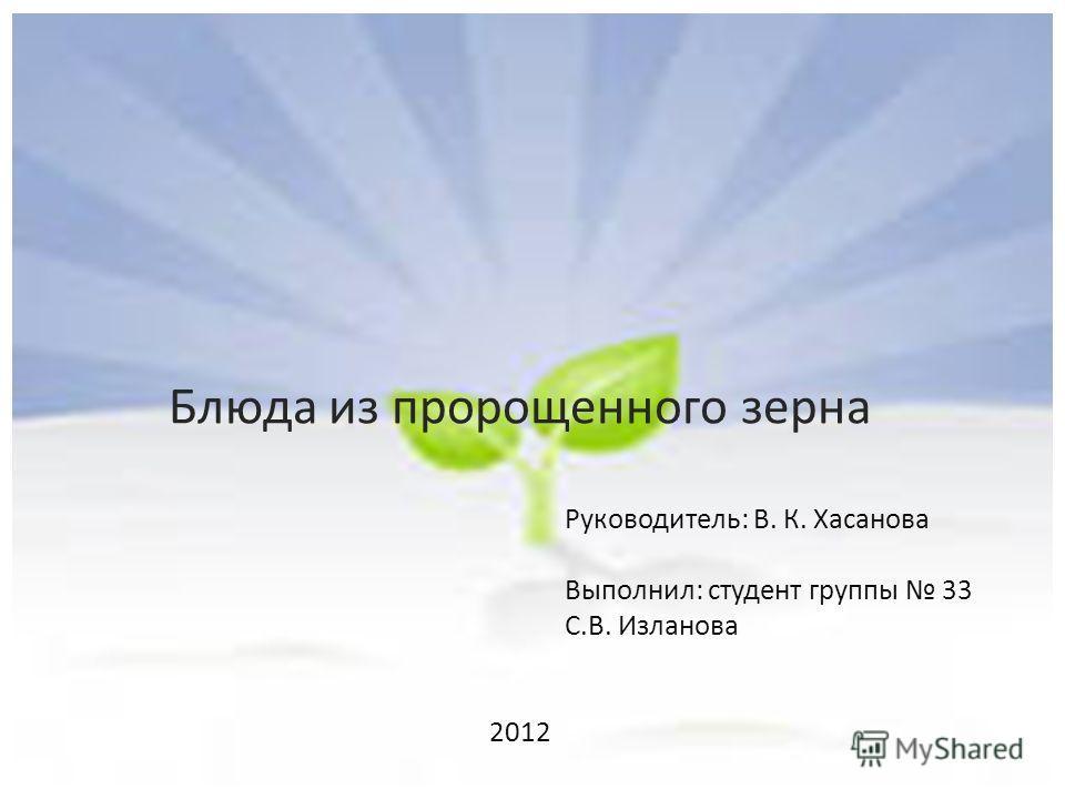 Блюда из пророщенного зерна Руководитель: В. К. Хасанова Выполнил: студент группы 33 С.В. Изланова 2012